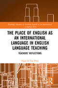 The Place of English as an International Language in English Language Teaching: Teachers' Reflections (Routledge Advances in Teaching English as an International Language Series #3)