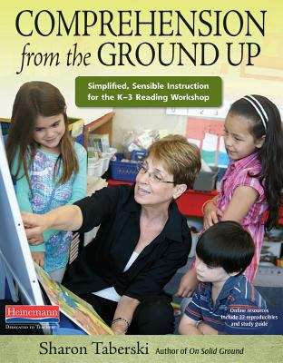 Comprehension From The Ground Up: Simplified, Sensible Instruction For The K-3 Reading Workshop