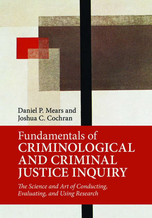 Fundamentals of Criminological and Criminal Justice Inquiry: The Science and Art of Conducting, Evaluating, and Using Research