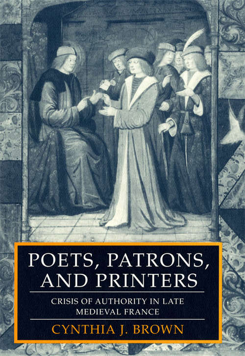 Poets, Patrons, and Printers: Crisis of Authority in Late Medieval France