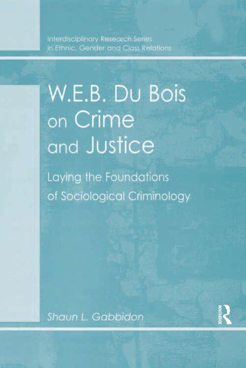 W.E.B. Du Bois on Crime and Justice: Laying the Foundations of Sociological Criminology (Interdisciplinary Research Ser. In Ethnic, Gender And Class Relations Ser.)