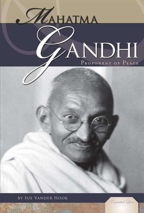 Mahatma Gandhi: Proponent of Peace (Essential Lives)