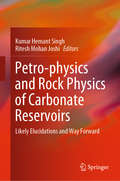 Petro-physics and Rock Physics of Carbonate Reservoirs: Likely Elucidations and Way Forward by Kumar Singh