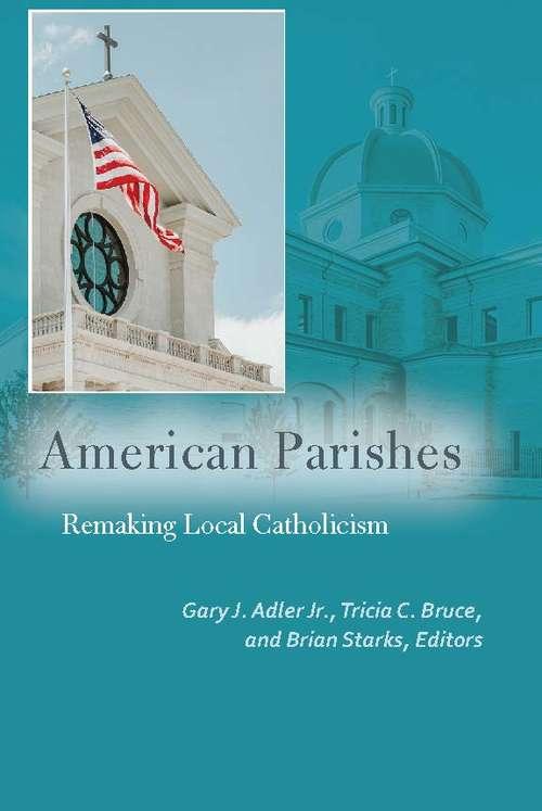 American Parishes: Remaking Local Catholicism (Catholic Practice in North America)