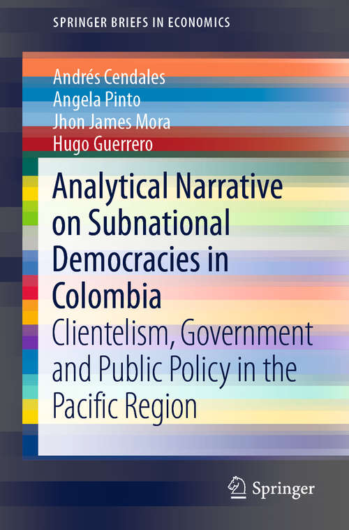 Analytical Narrative on Subnational Democracies in Colombia: Clientelism, Government and Public Policy in the Pacific Region (SpringerBriefs in Economics)