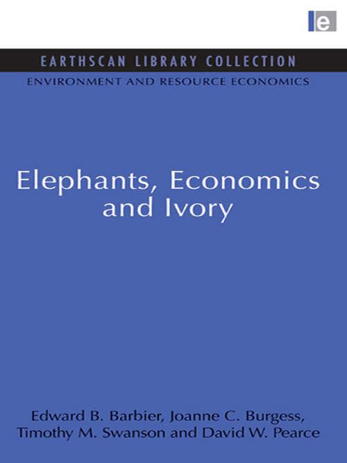 Elephants, Economics and Ivory: Elephants, Economics And Ivory (Environmental and Resource Economics Set)