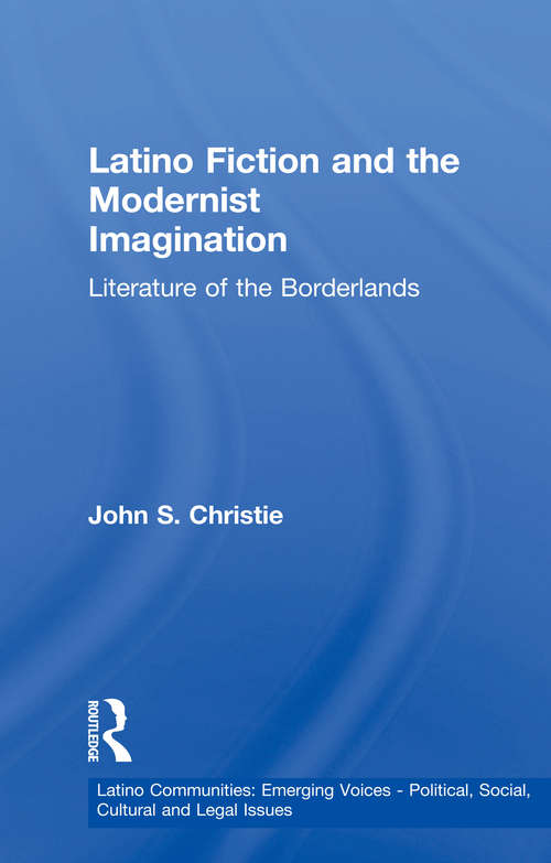 Latino Fiction and the Modernist Imagination: Literature of the Borderlands (Latino Communities: Emerging Voices - Political, Social, Cultural and Legal Issues)