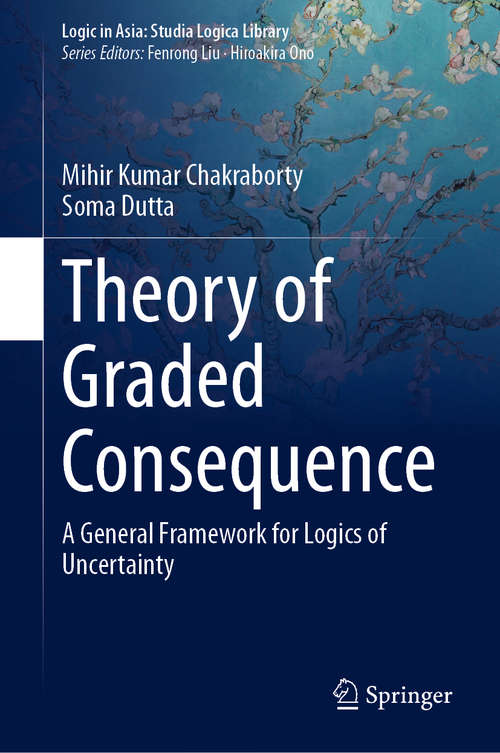 Theory of Graded Consequence: A General Framework for Logics of Uncertainty (Logic in Asia: Studia Logica Library)