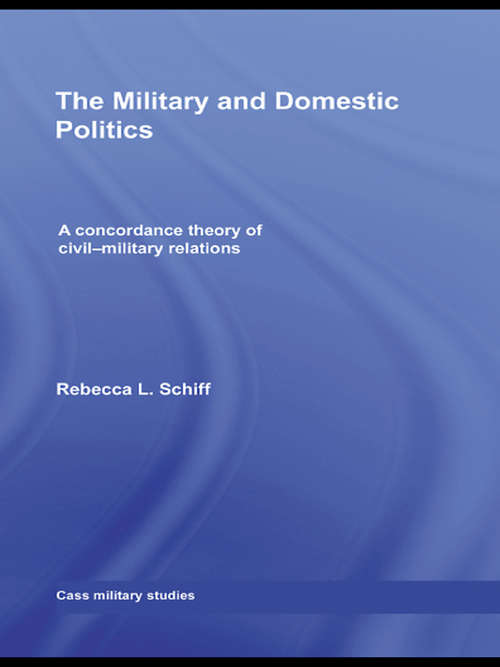 The Military and Domestic Politics: A Concordance Theory of Civil-Military Relations (Cass Military Studies)