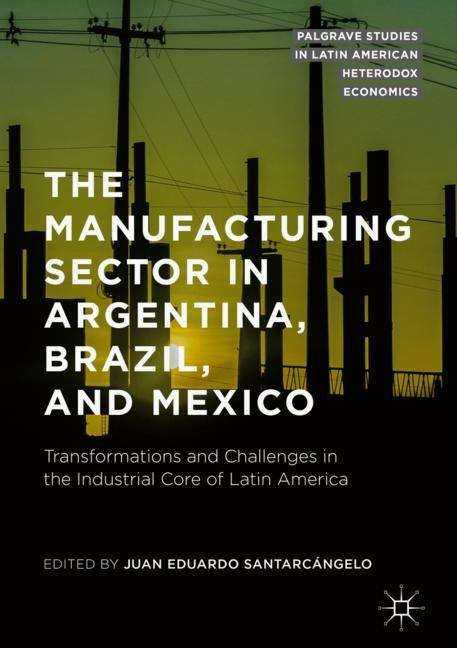 The Manufacturing Sector in Argentina, Brazil, and Mexico: Transformations and Challenges in the Industrial Core of Latin America (Palgrave Studies in Latin American Heterodox Economics)