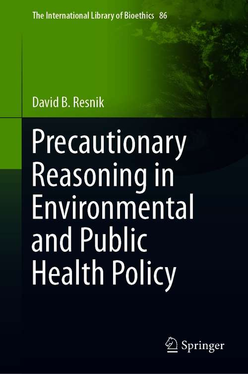 Precautionary Reasoning in Environmental and Public Health Policy (The International Library of Bioethics #86)