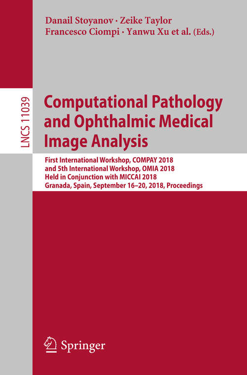 Computational Pathology and Ophthalmic Medical Image Analysis: First International Workshop, COMPAY 2018, and 5th International Workshop, OMIA 2018, Held in Conjunction with MICCAI 2018, Granada, Spain, September 16 - 20, 2018, Proceedings (Lecture Notes in Computer Science #11039)