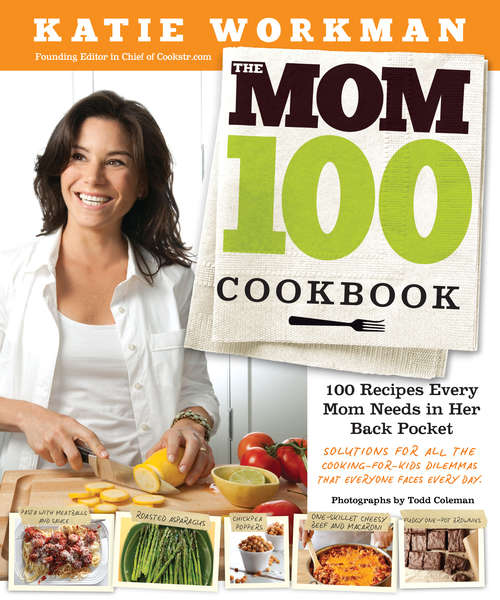 The Mom 100 Cookbook: 100 Recipes Every Mom Needs in Her Back Pocket
