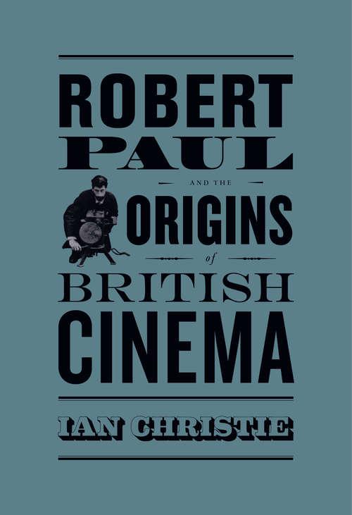 Robert Paul and the Origins of British Cinema (Cinema and Modernity)