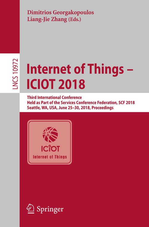 Internet of Things – ICIOT 2018: Third International Conference, Held as Part of the Services Conference Federation, SCF 2018, Seattle, WA, USA, June 25-30, 2018, Proceedings (Lecture Notes in Computer Science #10972)