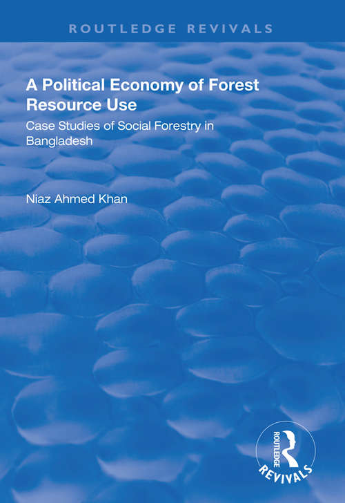 A Political Economy of Forest Resource Use: Case Studies of Social Forestry in Bangladesh (Routledge Revivals)