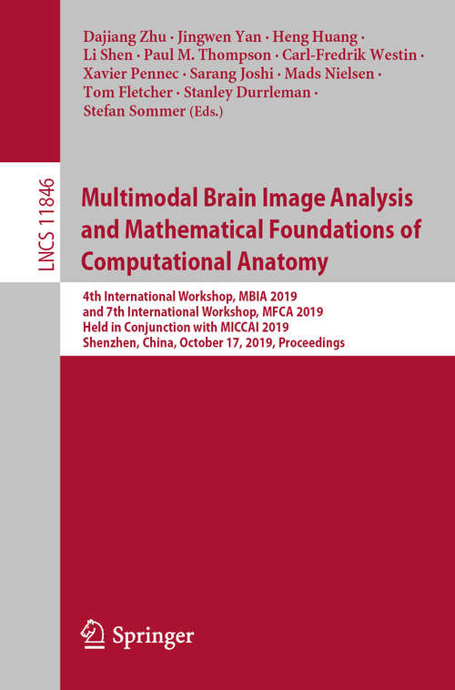 Multimodal Brain Image Analysis and Mathematical Foundations of Computational Anatomy: 4th International Workshop, MBIA 2019, and 7th International Workshop, MFCA 2019, Held in Conjunction with MICCAI 2019, Shenzhen, China, October 17, 2019, Proceedings (Lecture Notes in Computer Science #11846)