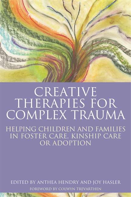 Creative Therapies for Complex Trauma: Helping Children and Families in Foster Care, Kinship Care or Adoption