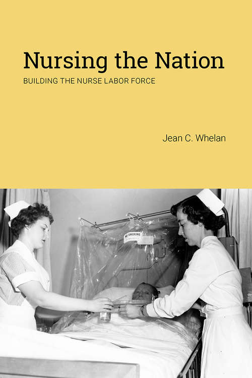 Nursing the Nation: Building the Nurse Labor Force (Critical Issues in Health and Medicine)