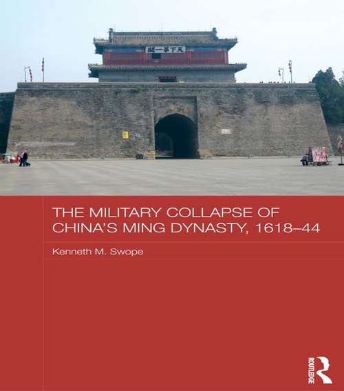 The Military Collapse of China's Ming Dynasty, 1618-44 (Asian States and Empires)