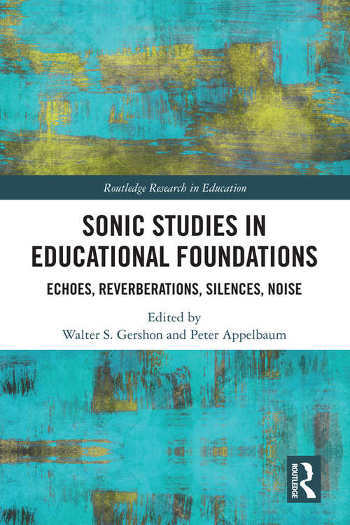 Sonic Studies in Educational Foundations: Echoes, Reverberations, Silences, Noise (Routledge Research in Education)