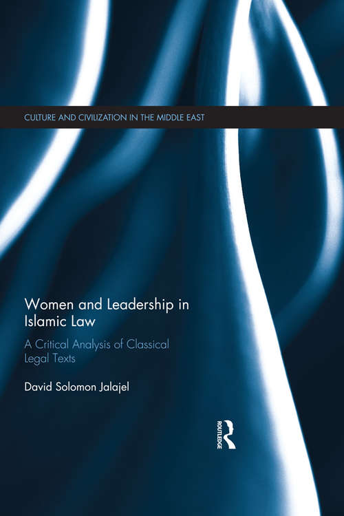 Women and Leadership in Islamic Law: A Critical Analysis of Classical Legal Texts (Culture and Civilization in the Middle East)