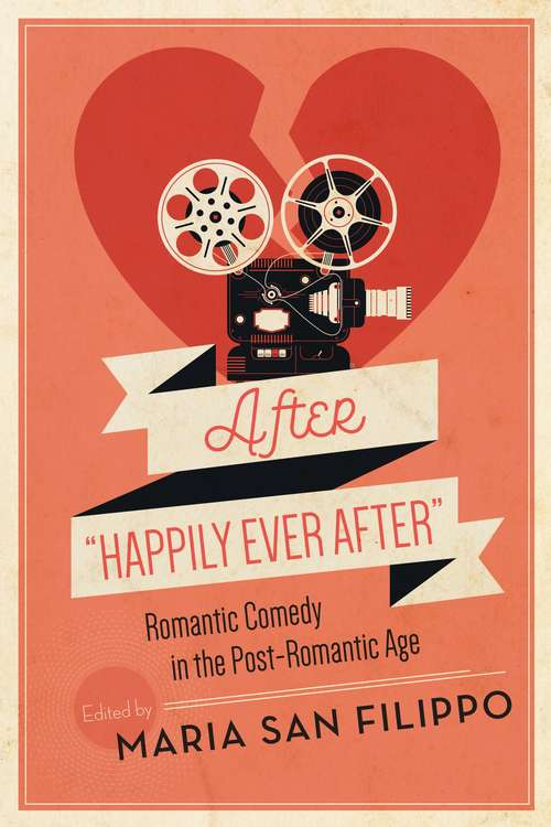"""After """"Happily Ever After"""": Romantic Comedy in the Post-Romantic Age (Contemporary Approaches to Film and Media Series)"""