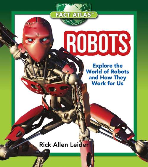 Robots: Explore the World of Robots and How They Work for Us (Fact Atlas Series)