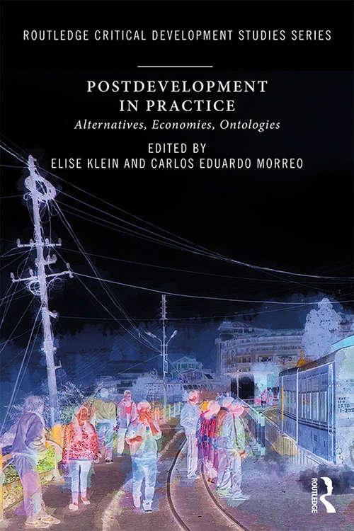 Postdevelopment in Practice: Alternatives, Economies, Ontologies (Routledge Critical Development Studies)