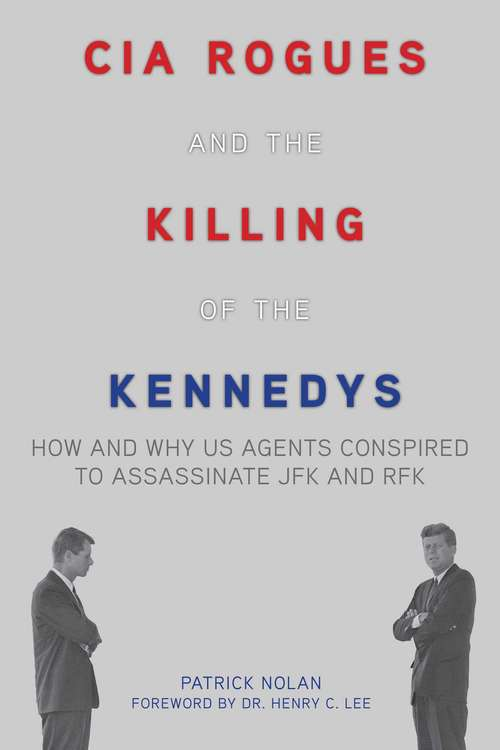 CIA Rogues and the Killing of the Kennedys: How and Why US Agents Conspired to Assassinate JFK and RFK