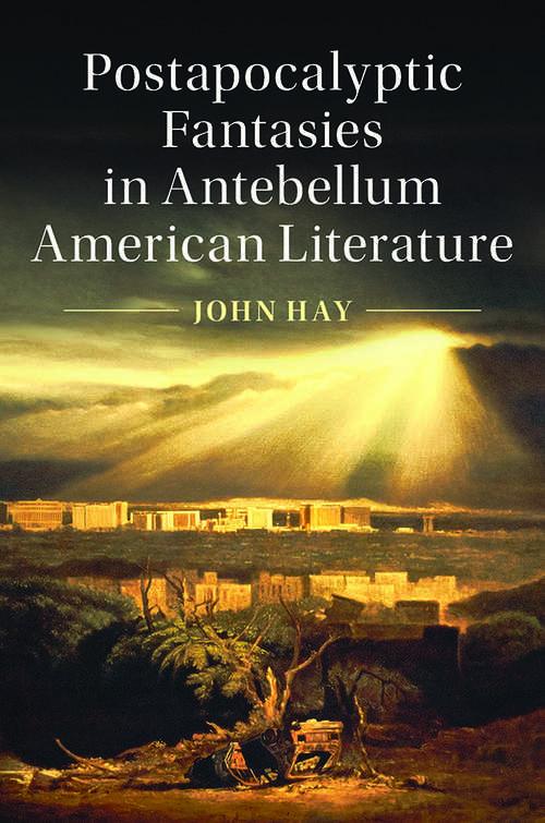 Cambridge Studies in American Literature and Culture: Postapocalyptic Fantasies in Antebellum American Literature (Cambridge Studies in American Literature and Culture #164)