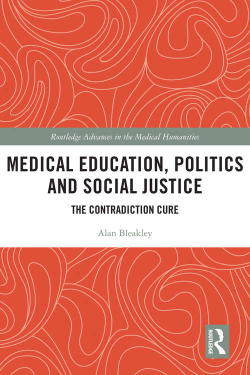 Medical Education, Politics and Social Justice: The Contradiction Cure (Routledge Advances in the Medical Humanities)