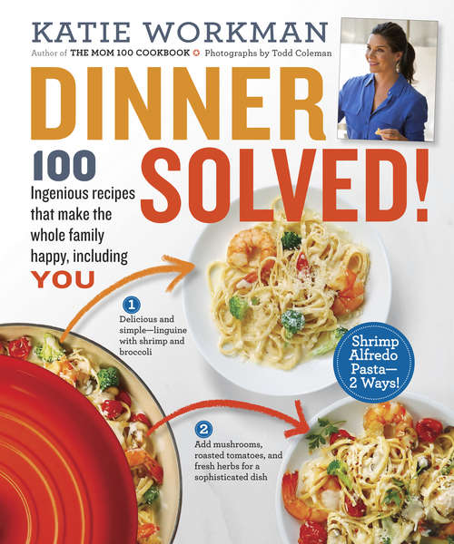 Dinner Solved!: 100 Ingenious Recipes That Make the Whole Family Happy, Including You!
