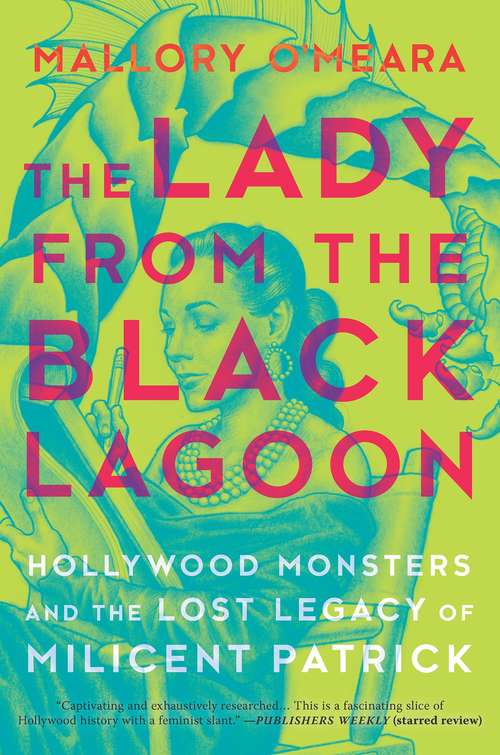 The Lady from the Black Lagoon: Hollywood Monsters and the Lost Legacy of Milicent Patrick by  Mallory O'Meara
