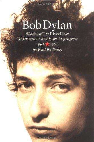 Bob Dylan: Watching the River Flow, Observations on His Art-in-Progress, 1966+1995
