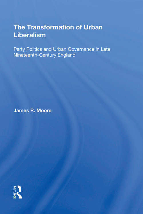 The Transformation of Urban Liberalism: Party Politics and Urban Governance in Late Nineteenth-Century England (Historical Urban Studies)
