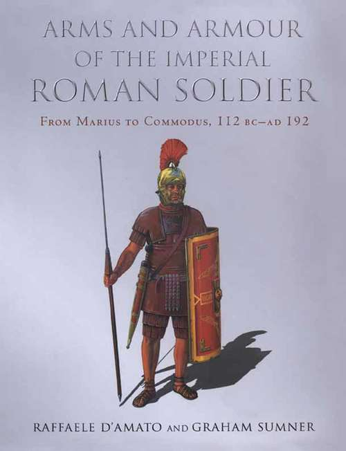 Arms and Armour of the Imperial Roman Soldier: From Marius to Commodus, 112 BC–AD 192