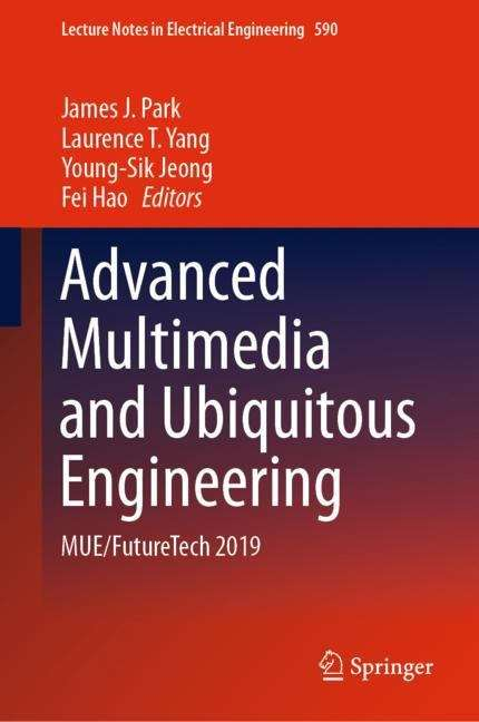 Advanced Multimedia and Ubiquitous Engineering: MUE/FutureTech 2019 (Lecture Notes in Electrical Engineering #590)
