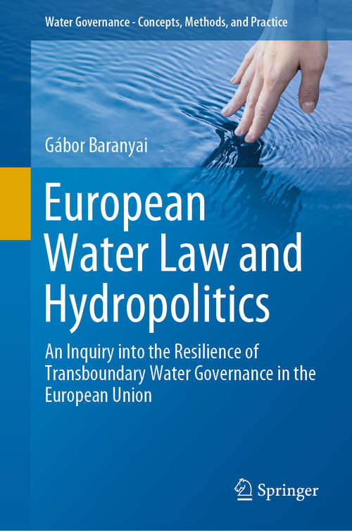 European Water Law and Hydropolitics: An Inquiry into the Resilience of Transboundary Water Governance in the European Union (Water Governance - Concepts, Methods, and Practice)