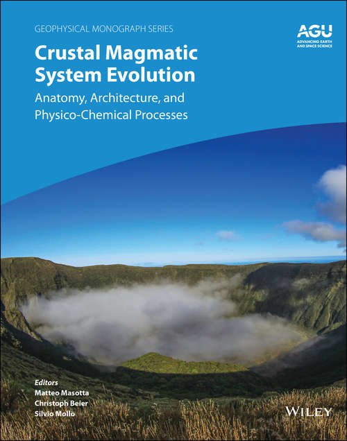 Crustal Magmatic System Evolution: Anatomy, Architecture, and Physico-Chemical Processes (Geophysical Monograph Series)