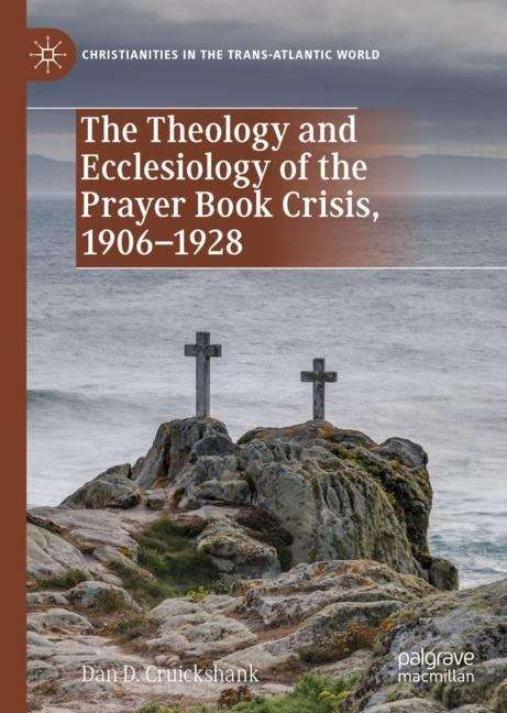 The Theology and Ecclesiology of the Prayer Book Crisis, 1906–1928 (Christianities in the Trans-Atlantic World)