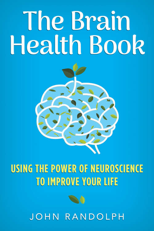 The Brain Health Book: Using The Power Of Neuroscience To Improve Your Life