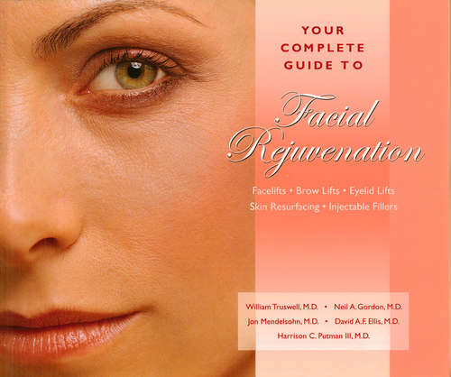 Your Complete Guide to Facial Rejuvenation Facelifts - Browlifts - Eyelid Lifts - Skin Resurfacing - Lip Augmentation: Facelifts-brow Lifts-eyelid Lifts-skin Resurfacing-lip Augmentation