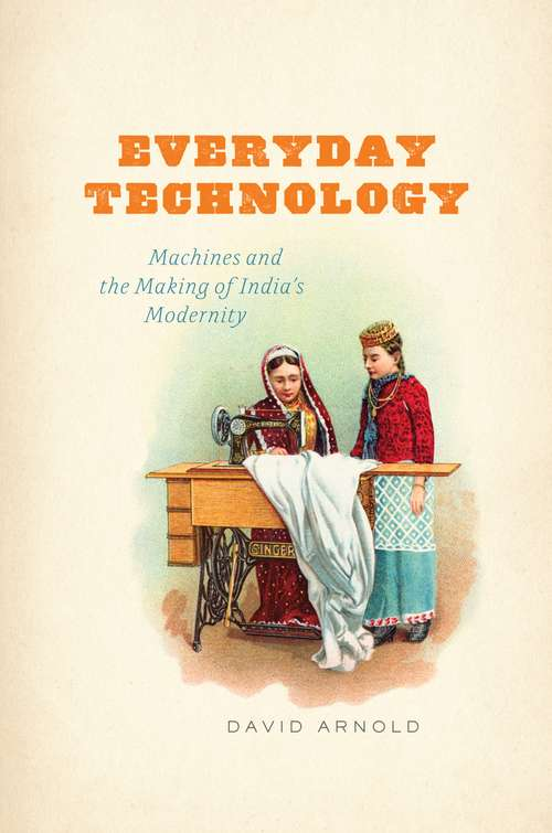 Everyday Technology: Machines and the Making of India's Modernity