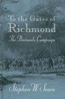 To the Gates of Richmond: The Peninsular Campaign