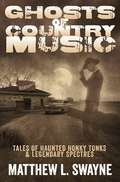 Ghosts of Country Music: Tales of Haunted Honkytonks and Legendary Spectres