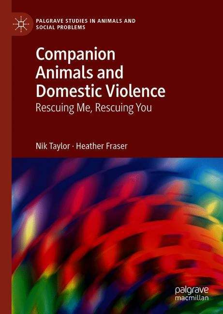 Companion Animals and Domestic Violence: Rescuing Me, Rescuing You (Palgrave Studies in Animals and Social Problems)