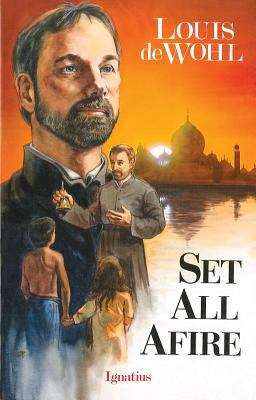 Set All Afire: A Novel Of Saint Francis Xavier