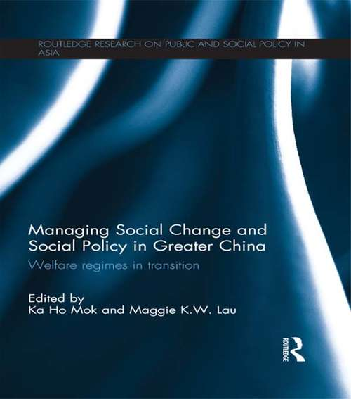 Managing Social Change and Social Policy in Greater China: Welfare Regimes in Transition (Routledge Research On Public and Social Policy in Asia)