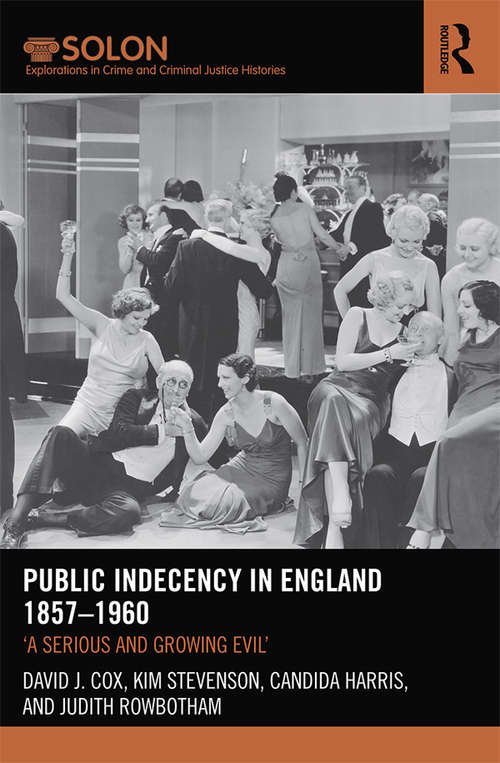 Public Indecency in England 1857-1960: 'A Serious and Growing Evil' (Routledge SOLON Explorations in Crime and Criminal Justice Histories)